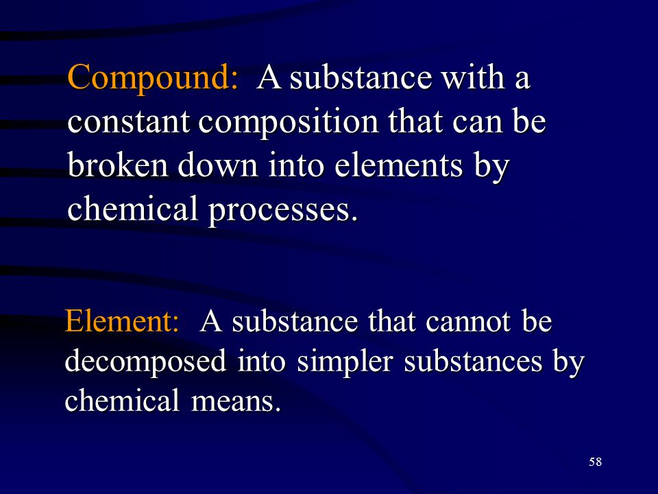58 Element: A substance that cannot be decomposed into simpler substances by chemical means.
