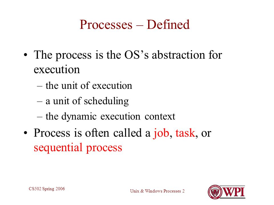 Unix & Windows Processes 2 CS502 Spring 2006 Processes – Defined The process is the OS's abstraction for execution –the unit of execution –a unit of scheduling –the dynamic execution context Process is often called a job, task, or sequential process
