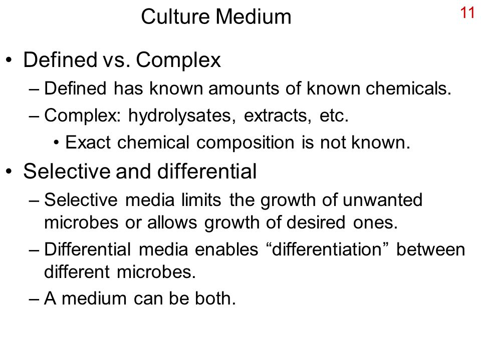 11 Culture Medium Defined vs. Complex –Defined has known amounts of known chemicals.