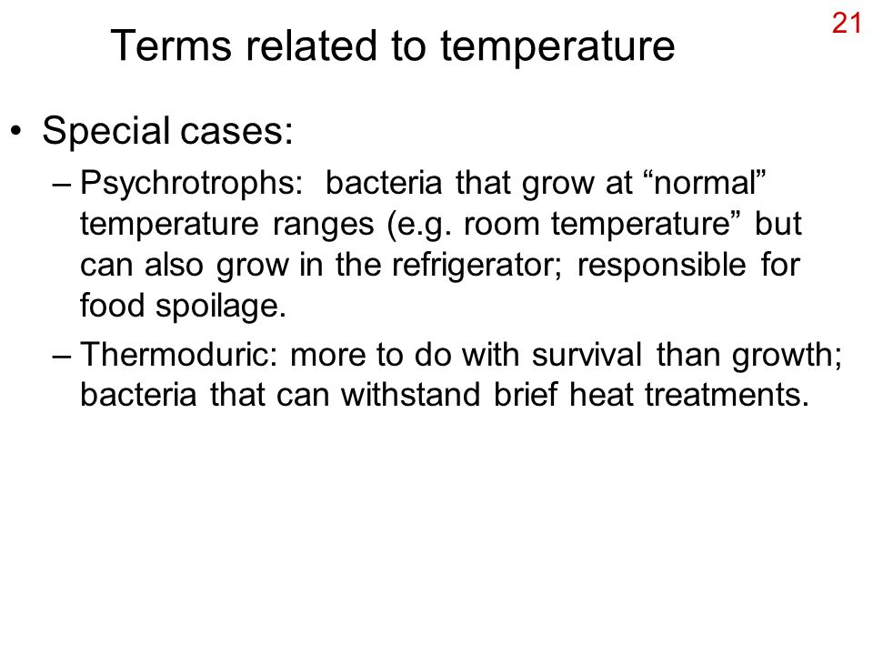 21 Terms related to temperature Special cases: –Psychrotrophs: bacteria that grow at normal temperature ranges (e.g.