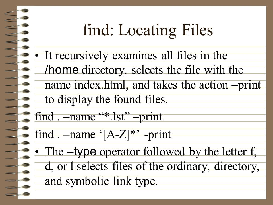 find: Locating Files It recursively examines all files in the /home directory, selects the file with the name index.html, and takes the action –print to display the found files.
