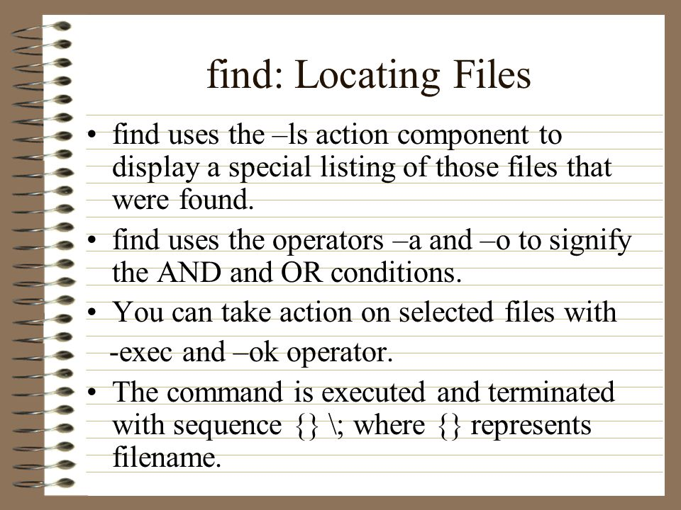 find: Locating Files find uses the –ls action component to display a special listing of those files that were found.