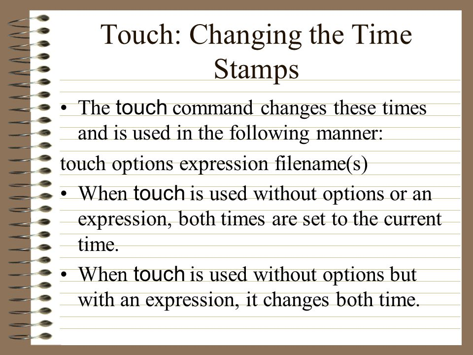 Touch: Changing the Time Stamps The touch command changes these times and is used in the following manner: touch options expression filename(s) When touch is used without options or an expression, both times are set to the current time.