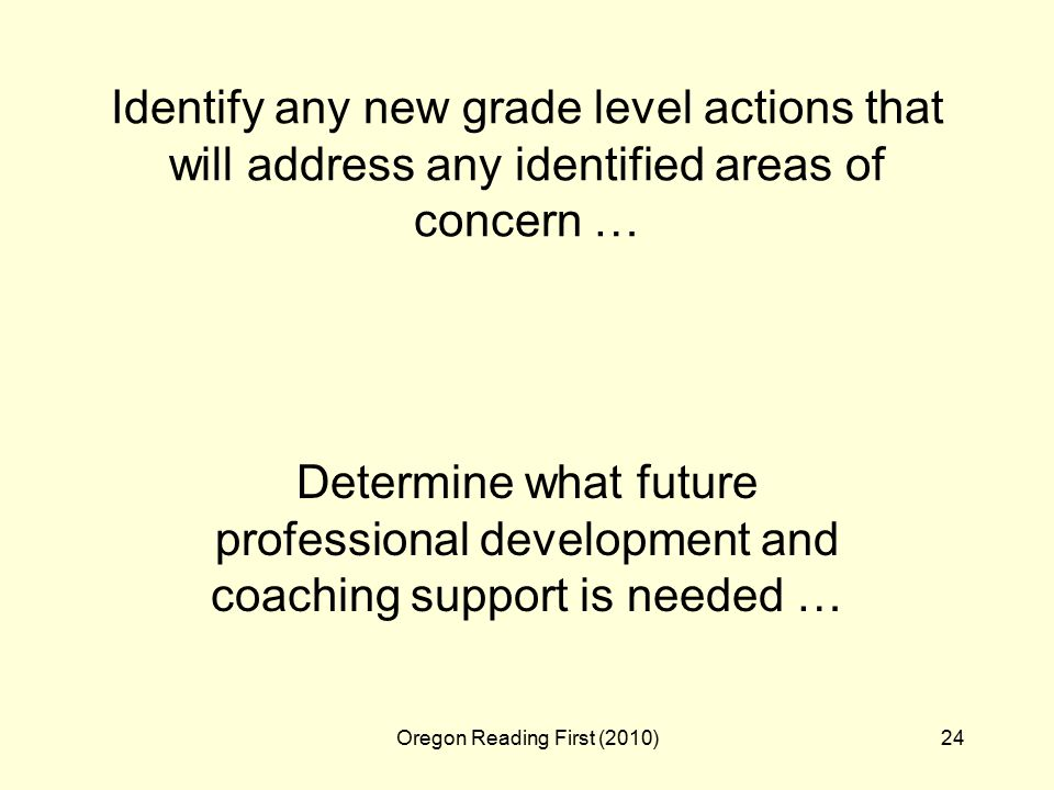 Oregon Reading First (2010)24 Identify any new grade level actions that will address any identified areas of concern … Determine what future professional development and coaching support is needed …