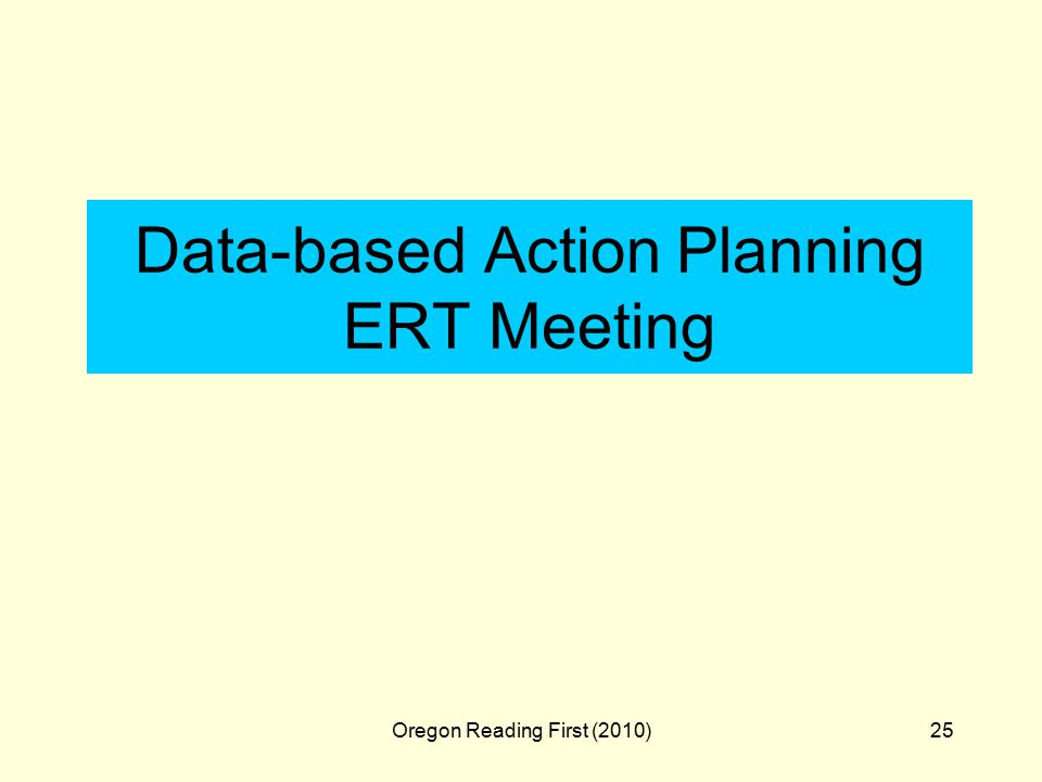 Oregon Reading First (2010)25 Data-based Action Planning ERT Meeting