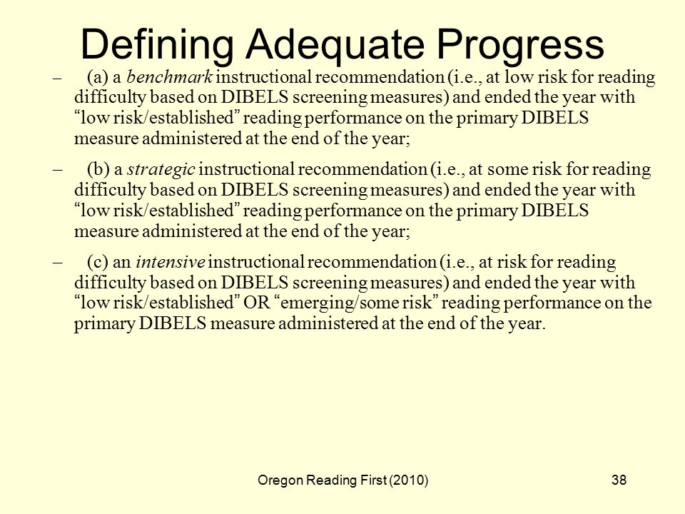 Oregon Reading First (2010)38 Defining Adequate Progress – (a) a benchmark instructional recommendation (i.e., at low risk for reading difficulty based on DIBELS screening measures) and ended the year with low risk/established reading performance on the primary DIBELS measure administered at the end of the year; –(b) a strategic instructional recommendation (i.e., at some risk for reading difficulty based on DIBELS screening measures) and ended the year with low risk/established reading performance on the primary DIBELS measure administered at the end of the year; –(c) an intensive instructional recommendation (i.e., at risk for reading difficulty based on DIBELS screening measures) and ended the year with low risk/established OR emerging/some risk reading performance on the primary DIBELS measure administered at the end of the year.