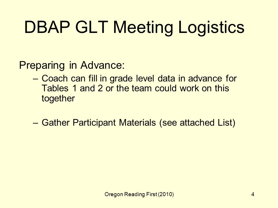 Oregon Reading First (2010)4 DBAP GLT Meeting Logistics Preparing in Advance: –Coach can fill in grade level data in advance for Tables 1 and 2 or the team could work on this together –Gather Participant Materials (see attached List)