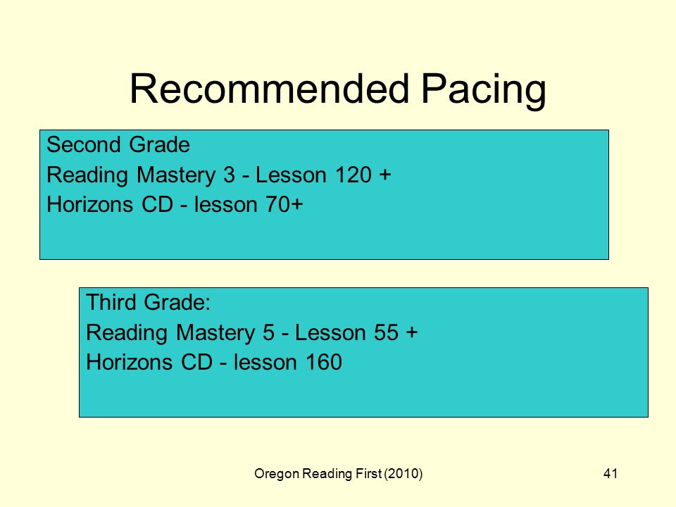 Oregon Reading First (2010)41 Recommended Pacing Second Grade Reading Mastery 3 - Lesson Horizons CD - lesson 70+ Third Grade: Reading Mastery 5 - Lesson 55 + Horizons CD - lesson 160