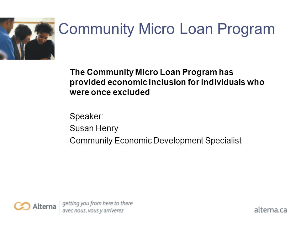Community Micro Loan Program The Community Micro Loan Program has provided economic inclusion for individuals who were once excluded Speaker: Susan Henry Community Economic Development Specialist