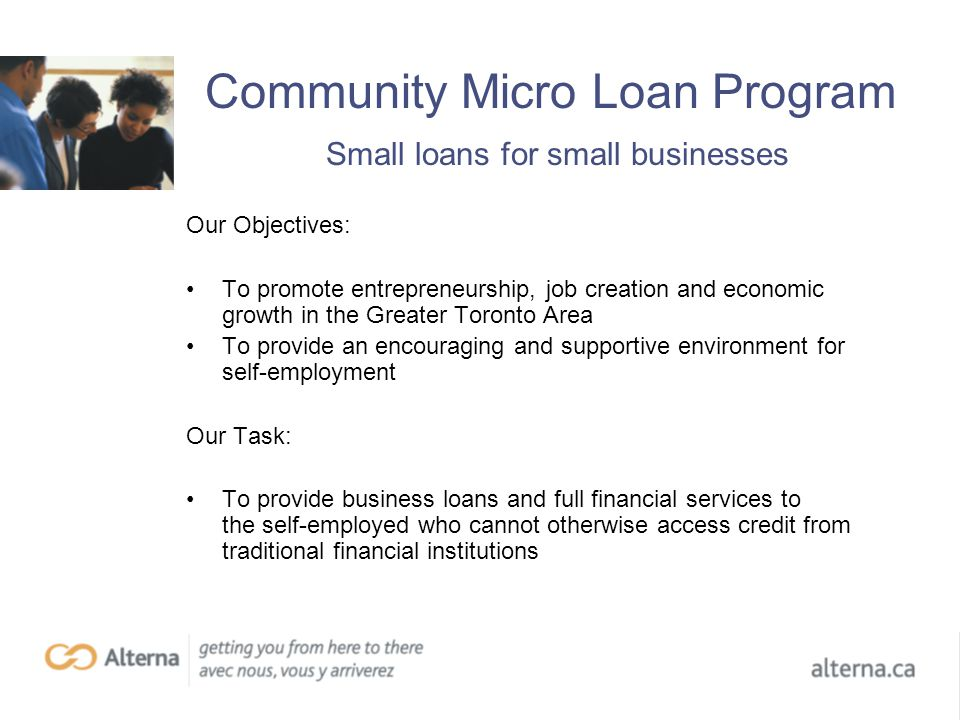 Community Micro Loan Program Small loans for small businesses Our Objectives: To promote entrepreneurship, job creation and economic growth in the Greater Toronto Area To provide an encouraging and supportive environment for self-employment Our Task: To provide business loans and full financial services to the self-employed who cannot otherwise access credit from traditional financial institutions