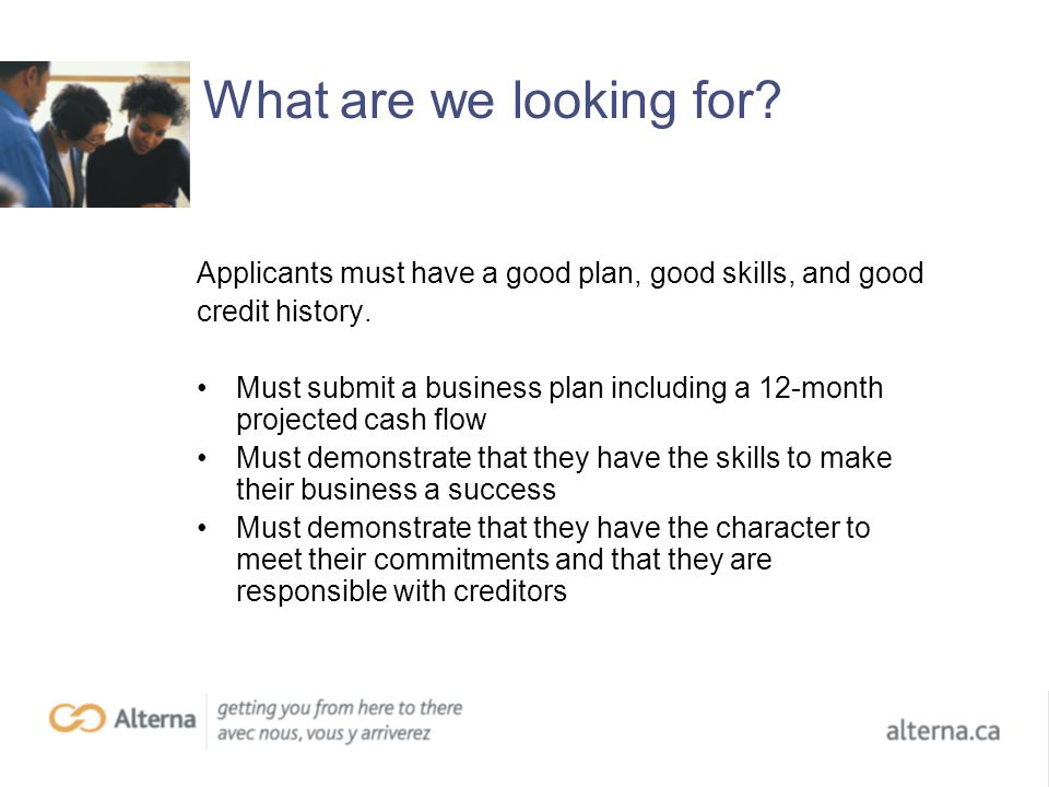 What are we looking for. Applicants must have a good plan, good skills, and good credit history.