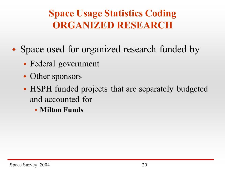 Space Survey Space Usage Statistics Coding ORGANIZED RESEARCH w Space used for organized research funded by w Federal government w Other sponsors w HSPH funded projects that are separately budgeted and accounted for w Milton Funds