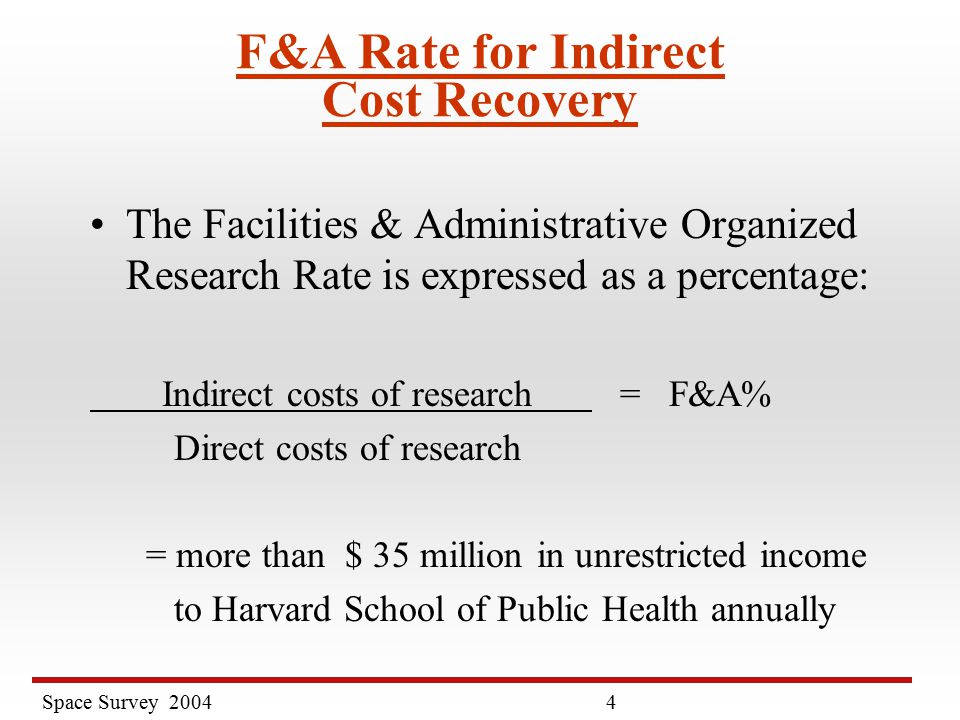 Space Survey F&A Rate for Indirect Cost Recovery The Facilities & Administrative Organized Research Rate is expressed as a percentage: Indirect costs of research = F&A% Direct costs of research = more than $ 35 million in unrestricted income to Harvard School of Public Health annually