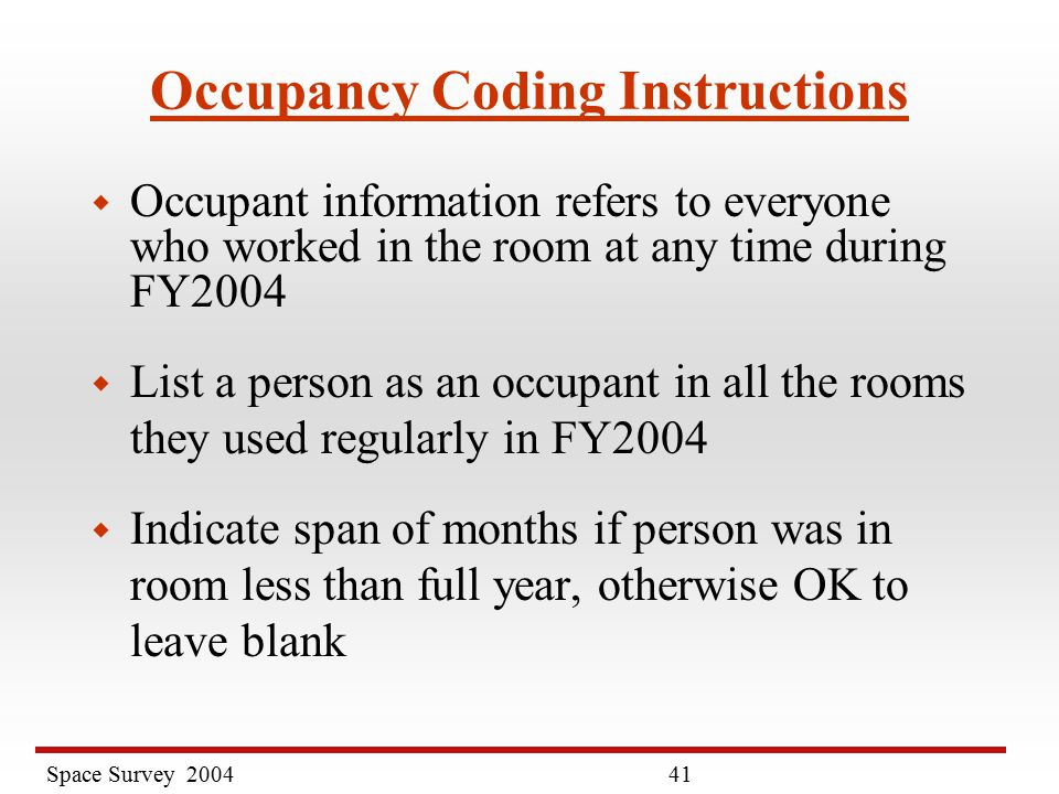 Space Survey Occupancy Coding Instructions w Occupant information refers to everyone who worked in the room at any time during FY2004 w List a person as an occupant in all the rooms they used regularly in FY2004 w Indicate span of months if person was in room less than full year, otherwise OK to leave blank