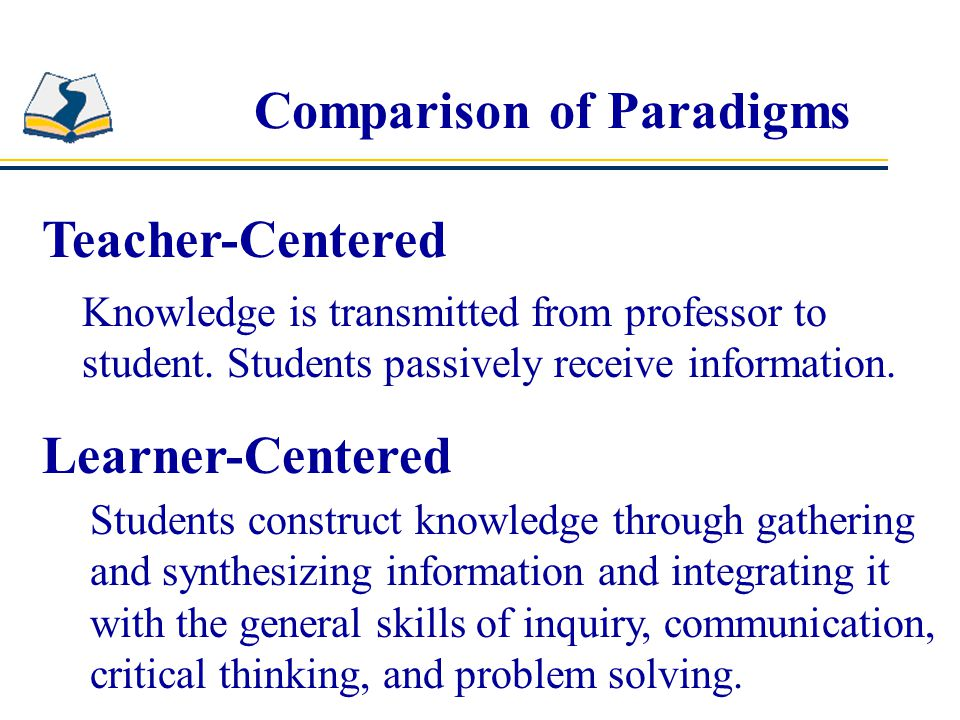 Comparison of Paradigms Teacher-Centered Learner-Centered Knowledge is transmitted from professor to student.