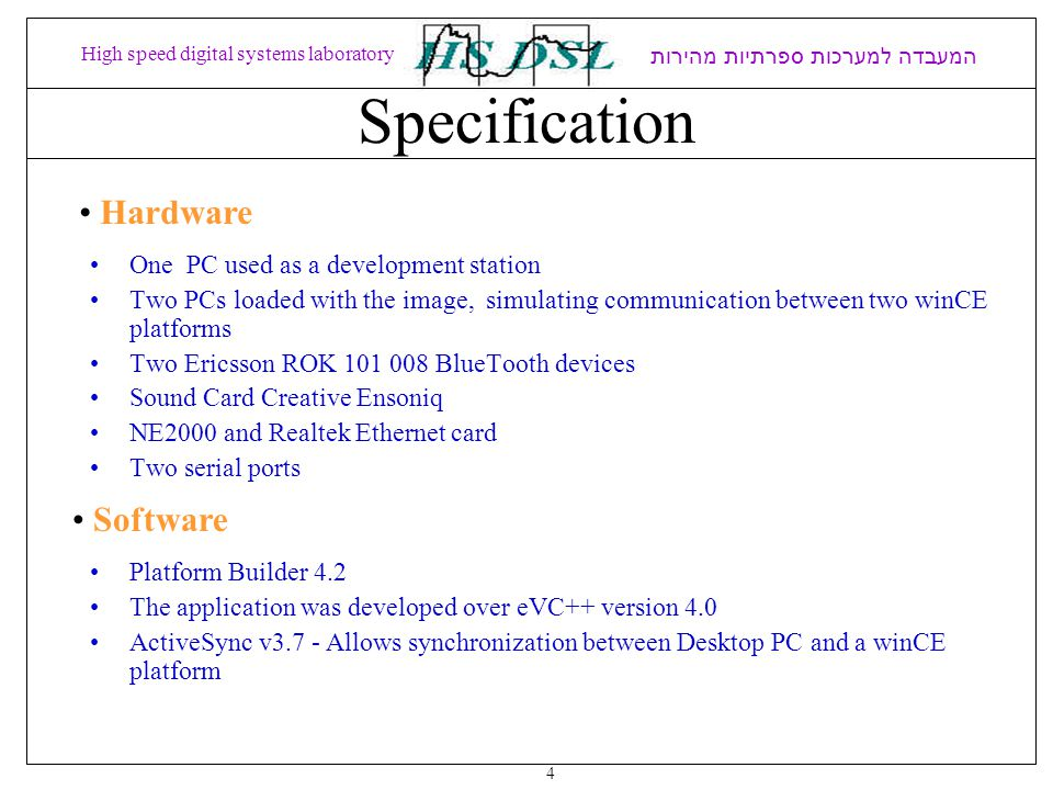 Specification One PC used as a development station Two PCs loaded with the image, simulating communication between two winCE platforms Two Ericsson ROK BlueTooth devices Sound Card Creative Ensoniq NE2000 and Realtek Ethernet card Two serial ports המעבדה למערכות ספרתיות מהירות High speed digital systems laboratory Hardware Software 4 Platform Builder 4.2 The application was developed over eVC++ version 4.0 ActiveSync v3.7 - Allows synchronization between Desktop PC and a winCE platform