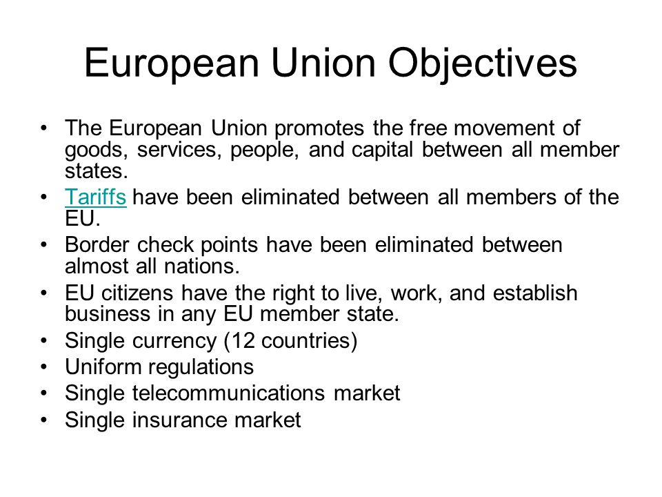 European Union Objectives The European Union promotes the free movement of goods, services, people, and capital between all member states.