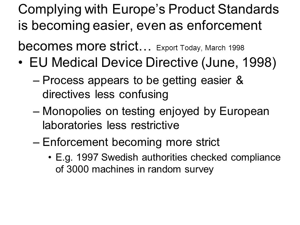 Complying with Europe's Product Standards is becoming easier, even as enforcement becomes more strict… Export Today, March 1998 EU Medical Device Directive (June, 1998) –Process appears to be getting easier & directives less confusing –Monopolies on testing enjoyed by European laboratories less restrictive –Enforcement becoming more strict E.g.
