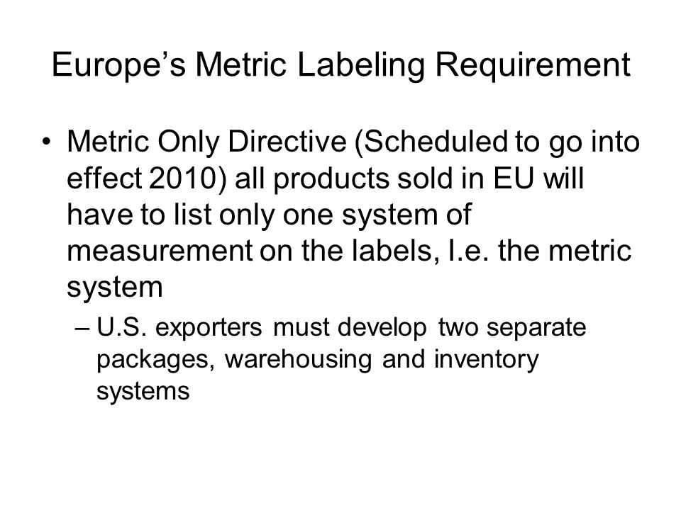 Europe's Metric Labeling Requirement Metric Only Directive (Scheduled to go into effect 2010) all products sold in EU will have to list only one system of measurement on the labels, I.e.