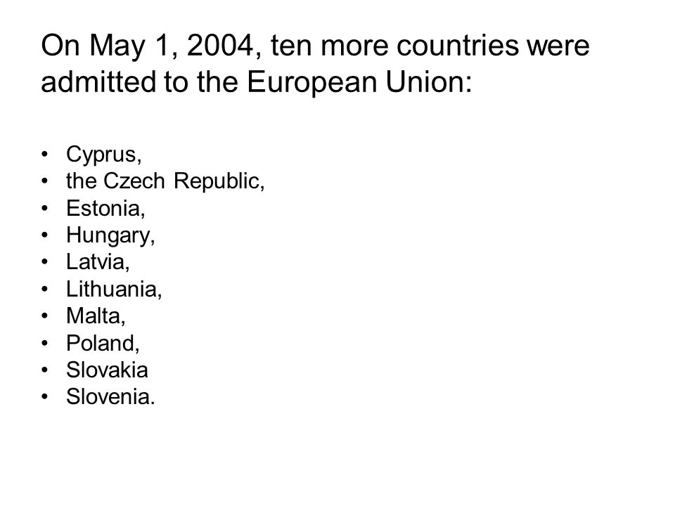 On May 1, 2004, ten more countries were admitted to the European Union: Cyprus, the Czech Republic, Estonia, Hungary, Latvia, Lithuania, Malta, Poland, Slovakia Slovenia.