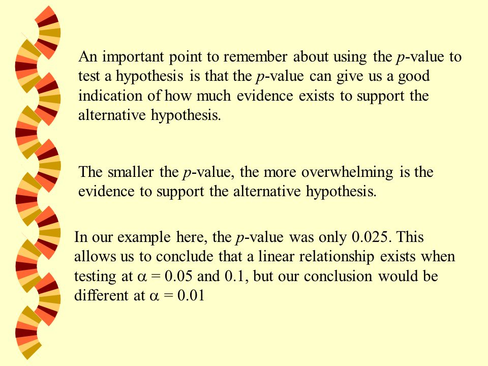 An important point to remember about using the p-value to test a hypothesis is that the p-value can give us a good indication of how much evidence exists to support the alternative hypothesis.