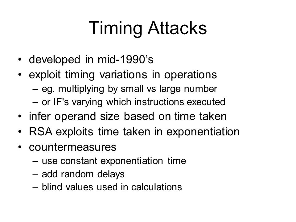 Timing Attacks developed in mid-1990's exploit timing variations in operations –eg.