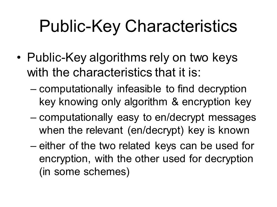 Public-Key Characteristics Public-Key algorithms rely on two keys with the characteristics that it is: –computationally infeasible to find decryption key knowing only algorithm & encryption key –computationally easy to en/decrypt messages when the relevant (en/decrypt) key is known –either of the two related keys can be used for encryption, with the other used for decryption (in some schemes)