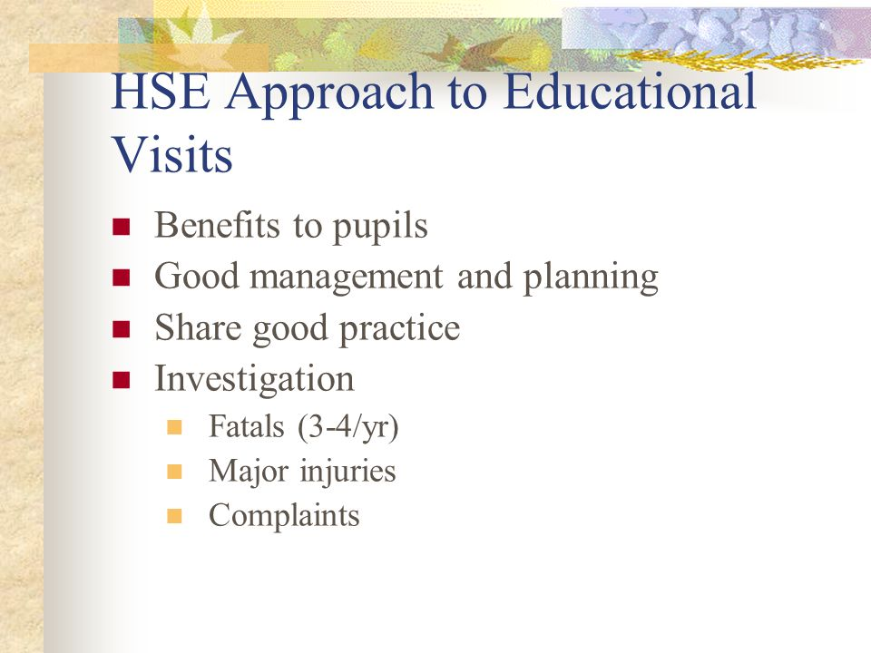 HSE Approach to Educational Visits Benefits to pupils Good management and planning Share good practice Investigation Fatals (3-4/yr) Major injuries Complaints