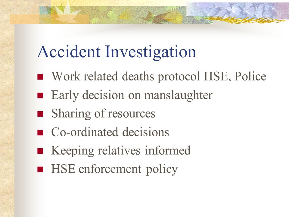 Accident Investigation Work related deaths protocol HSE, Police Early decision on manslaughter Sharing of resources Co-ordinated decisions Keeping relatives informed HSE enforcement policy