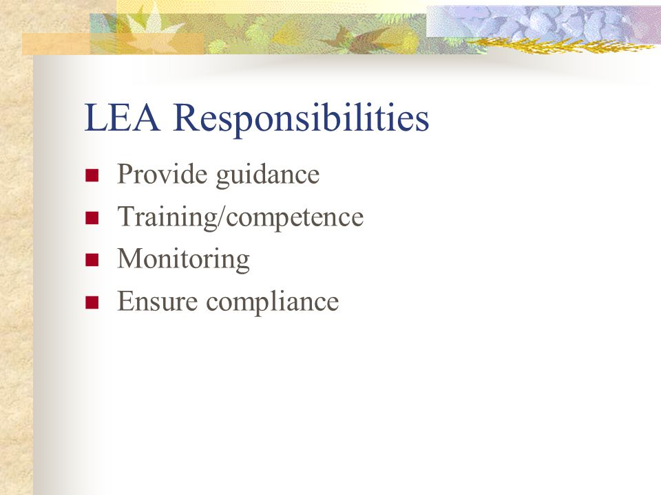 LEA Responsibilities Provide guidance Training/competence Monitoring Ensure compliance