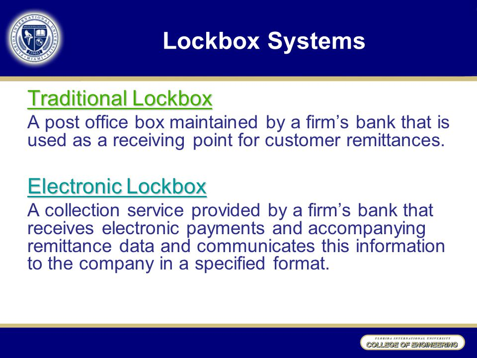 Lockbox Systems Traditional Lockbox A post office box maintained by a firm's bank that is used as a receiving point for customer remittances.