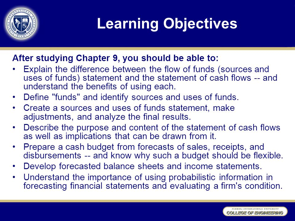 Learning Objectives After studying Chapter 9, you should be able to: Explain the difference between the flow of funds (sources and uses of funds) statement and the statement of cash flows -- and understand the benefits of using each.