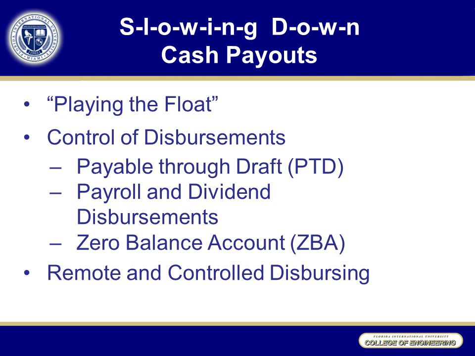 S-l-o-w-i-n-g D-o-w-n Cash Payouts Playing the Float Control of Disbursements –Payable through Draft (PTD) –Payroll and Dividend Disbursements –Zero Balance Account (ZBA) Remote and Controlled Disbursing