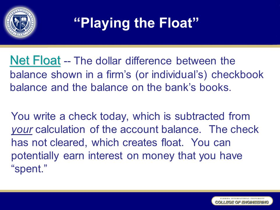 Playing the Float You write a check today, which is subtracted from your calculation of the account balance.