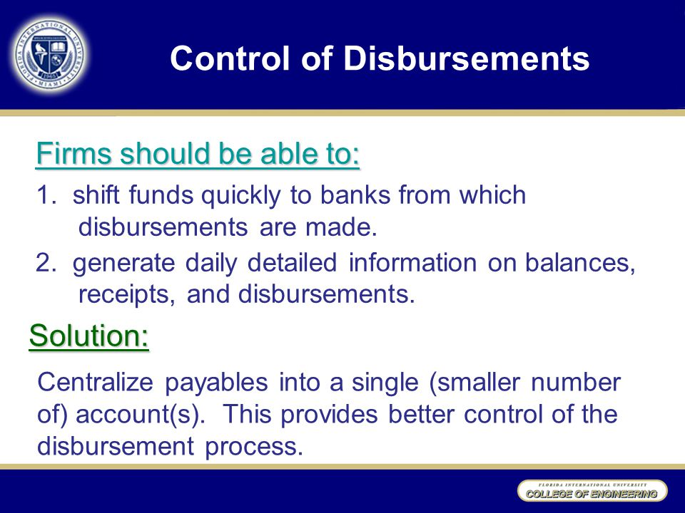 Control of Disbursements Solution: Centralize payables into a single (smaller number of) account(s).