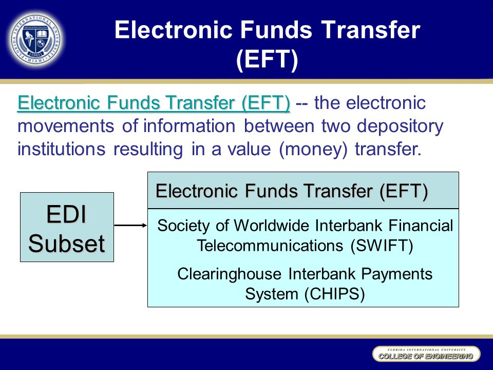 Electronic Funds Transfer (EFT) Electronic Funds Transfer (EFT) Electronic Funds Transfer (EFT) -- the electronic movements of information between two depository institutions resulting in a value (money) transfer.