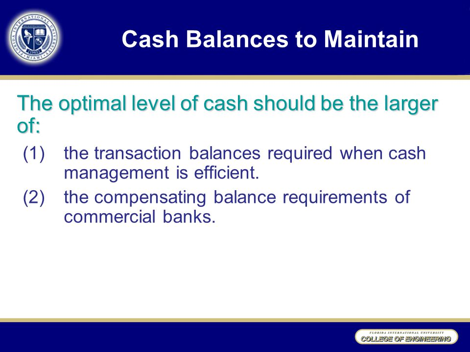Cash Balances to Maintain The optimal level of cash should be the larger of: (1)the transaction balances required when cash management is efficient.