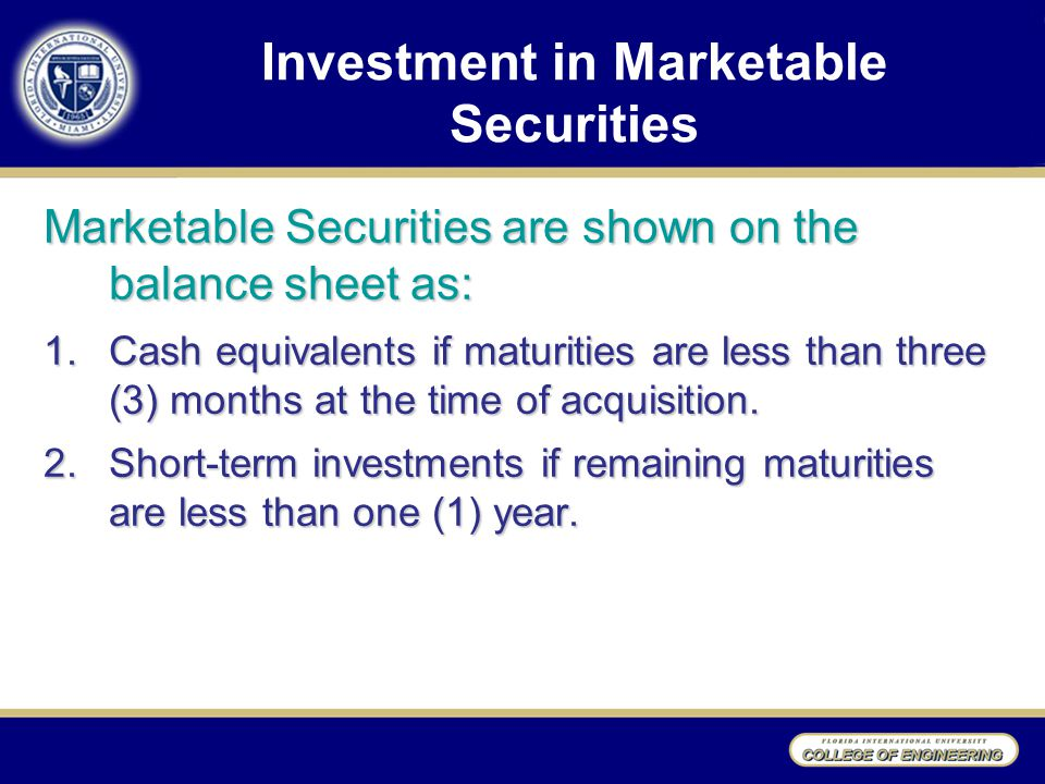 Investment in Marketable Securities Marketable Securities are shown on the balance sheet as: 1.Cash equivalents if maturities are less than three (3) months at the time of acquisition.