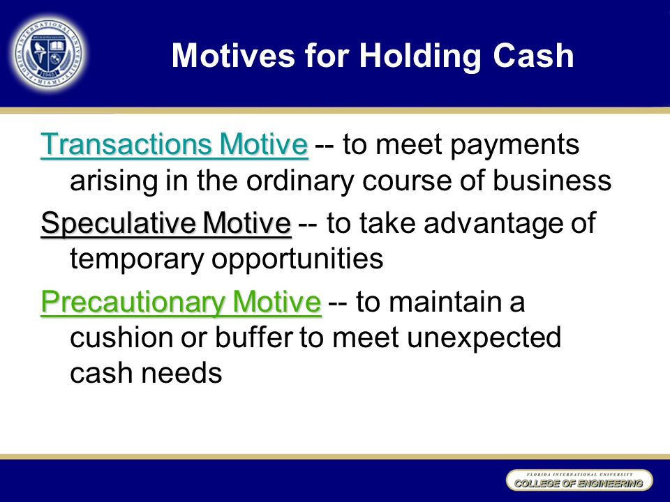 Motives for Holding Cash Transactions Motive Transactions Motive -- to meet payments arising in the ordinary course of business Speculative Motive Speculative Motive -- to take advantage of temporary opportunities Precautionary Motive Precautionary Motive -- to maintain a cushion or buffer to meet unexpected cash needs