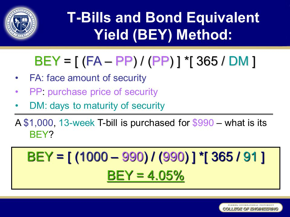 T-Bills and Bond Equivalent Yield (BEY) Method: BEY = [ (1000 – 990) / (990) ] *[ 365 / 91 ] BEY = 4.05% BEY = [ (FA – PP) / (PP) ] *[ 365 / DM ] FA: face amount of security PP: purchase price of security DM: days to maturity of security A $1,000, 13-week T-bill is purchased for $990 – what is its BEY