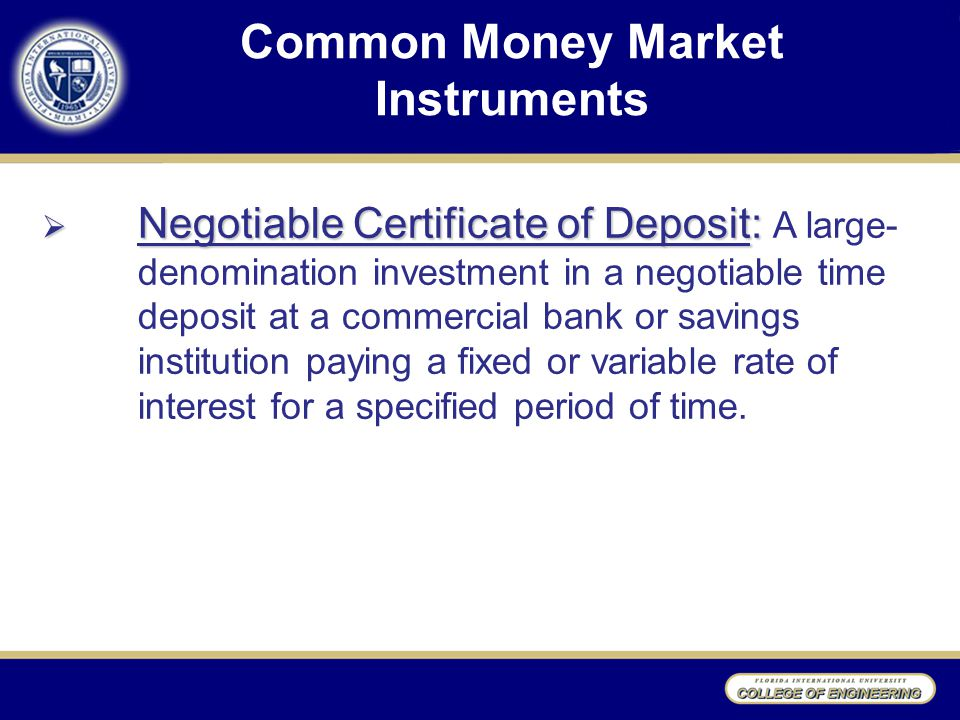 Common Money Market Instruments  Negotiable Certificate of Deposit:  Negotiable Certificate of Deposit: A large- denomination investment in a negotiable time deposit at a commercial bank or savings institution paying a fixed or variable rate of interest for a specified period of time.