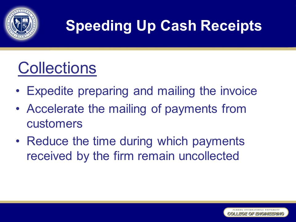 Speeding Up Cash Receipts Expedite preparing and mailing the invoice Accelerate the mailing of payments from customers Reduce the time during which payments received by the firm remain uncollected Collections