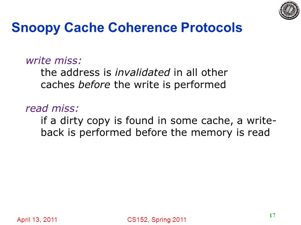 April 13, 2011CS152, Spring Snoopy Cache Coherence Protocols write miss: the address is invalidated in all other caches before the write is performed read miss: if a dirty copy is found in some cache, a write- back is performed before the memory is read