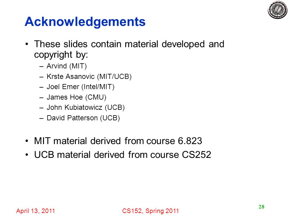 April 13, 2011CS152, Spring Acknowledgements These slides contain material developed and copyright by: –Arvind (MIT) –Krste Asanovic (MIT/UCB) –Joel Emer (Intel/MIT) –James Hoe (CMU) –John Kubiatowicz (UCB) –David Patterson (UCB) MIT material derived from course UCB material derived from course CS252