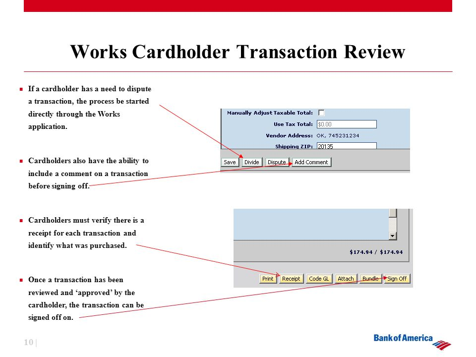 10 | Works Cardholder Transaction Review If a cardholder has a need to dispute a transaction, the process be started directly through the Works application.