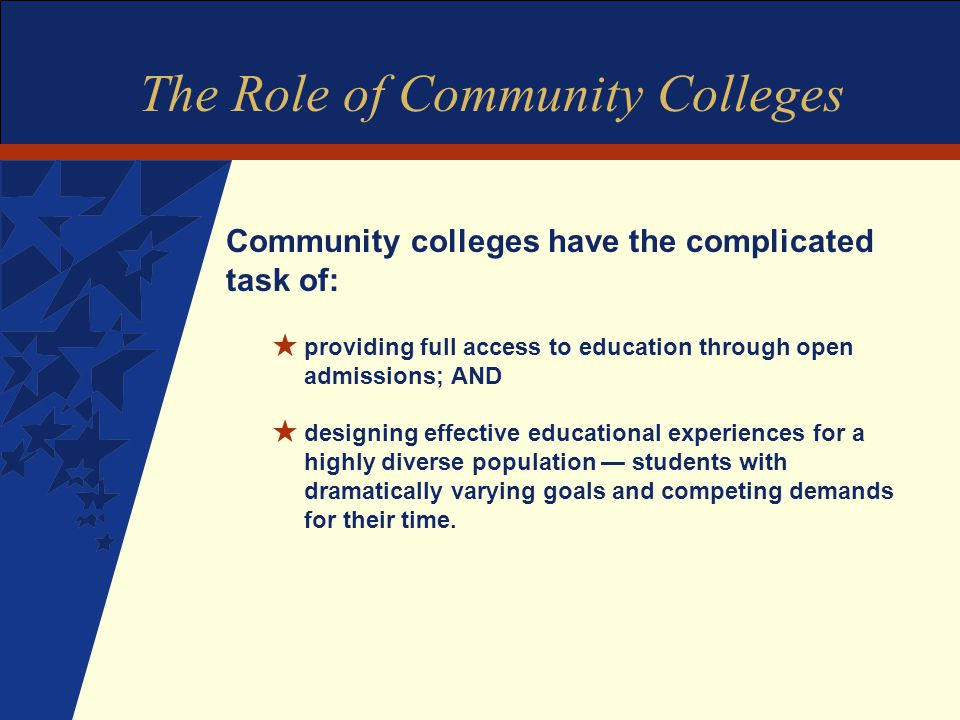 The Role of Community Colleges Community colleges have the complicated task of: H providing full access to education through open admissions; AND H designing effective educational experiences for a highly diverse population — students with dramatically varying goals and competing demands for their time.