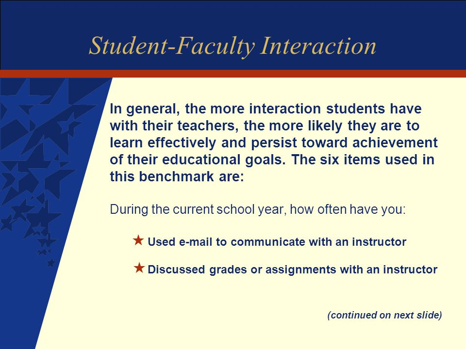 Student-Faculty Interaction In general, the more interaction students have with their teachers, the more likely they are to learn effectively and persist toward achievement of their educational goals.