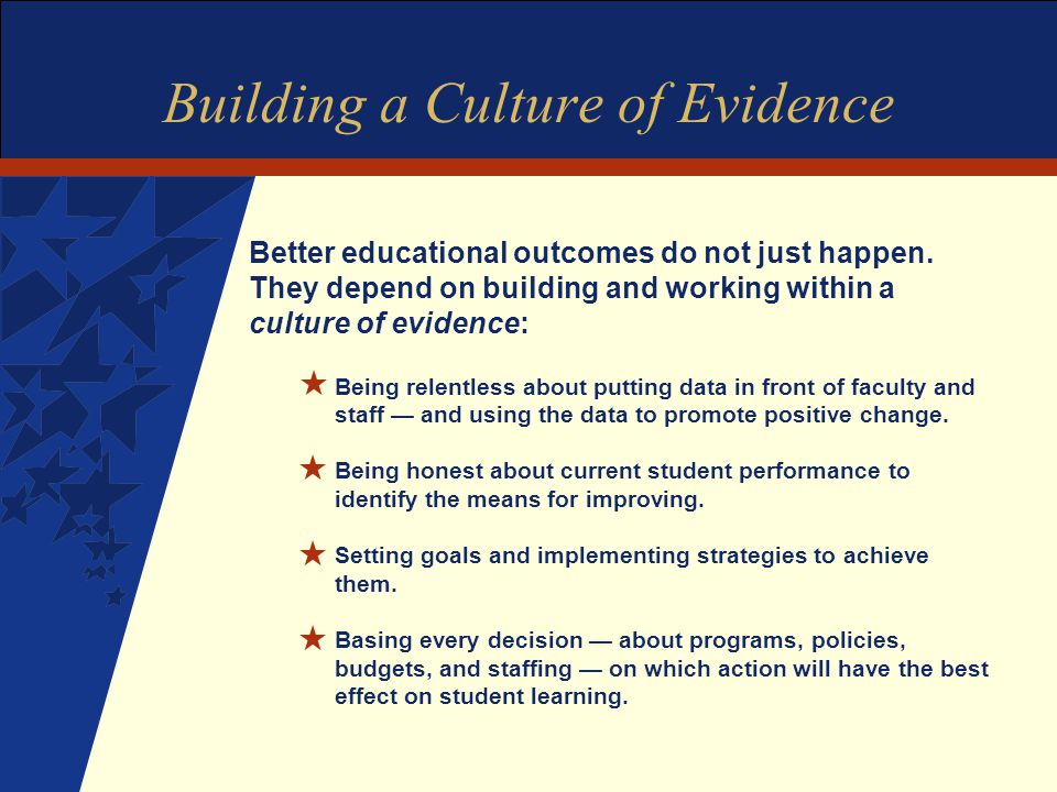 Building a Culture of Evidence Better educational outcomes do not just happen.