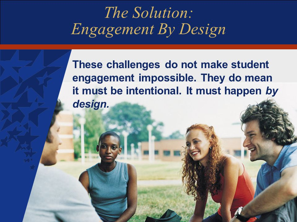 The Solution: Engagement By Design These challenges do not make student engagement impossible.