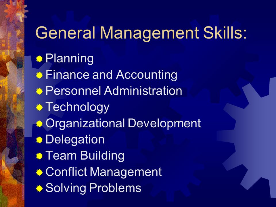 General Management Skills:  Planning  Finance and Accounting  Personnel Administration  Technology  Organizational Development  Delegation  Team Building  Conflict Management  Solving Problems